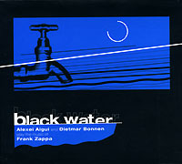 Обложка альбома «Black Water. Alexei Aigui And Dietmar Bonnen Play The Music Of Frank Zappa» (Alexei Aigui, Dietmar Bonnen, 2003)